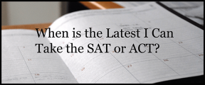 When is the Latest I Can Take the SAT or ACT?